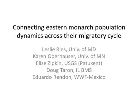 Connecting eastern monarch population dynamics across their migratory cycle Leslie Ries, Univ. of MD Karen Oberhauser, Univ. of MN Elise Zipkin, USGS (Patuxent)