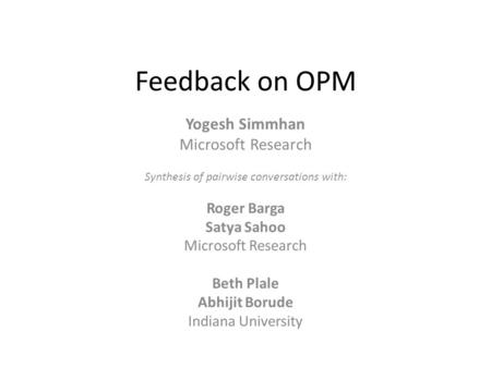 Feedback on OPM Yogesh Simmhan Microsoft Research Synthesis of pairwise conversations with: Roger Barga Satya Sahoo Microsoft Research Beth Plale Abhijit.