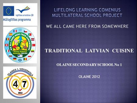 TRADITIONAL LATVIAN CUISINE OLAINE SECONDARY SCHOOL No 1 OLAINE 2012.