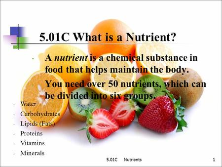 5.01C What is a Nutrient? A nutrient is a chemical substance in food that helps maintain the body. You need over 50 nutrients, which can be divided into.