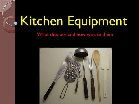 Kitchen Equipment What they are and how we use them.