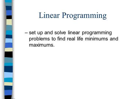 Linear Programming –set up and solve linear programming problems to find real life minimums and maximums.