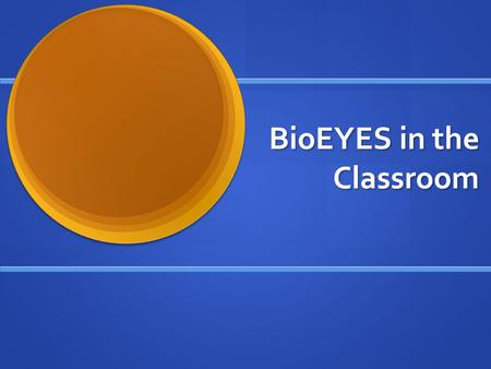 BioEYES in the Classroom. BioEYES: Day 1 The students will be divided into groups and will be able to choose a male and female fish. The students will.