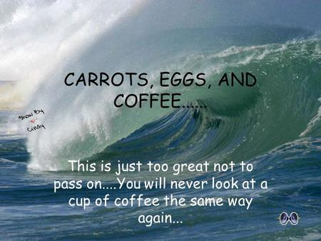 This is just too great not to pass on....You will never look at a cup of coffee the same way again... CARROTS, EGGS, AND COFFEE......