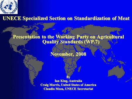 UNECE Specialized Section on Standardization of Meat Presentation to the Working Party on Agricultural Quality Standards (WP.7) November, 2008 By Ian King,