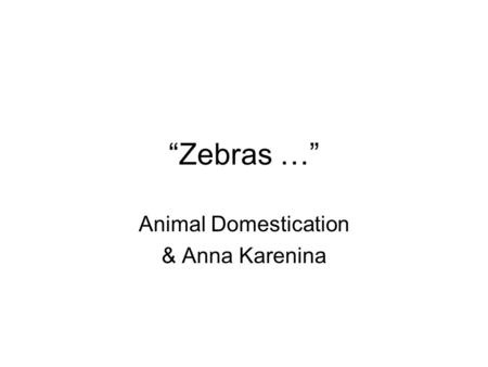 Zebras … Animal Domestication & Anna Karenina. Zebras … Two Principles: Tolstoy (Anna K): Happy families are all alike; every unhappy family is unhappy.
