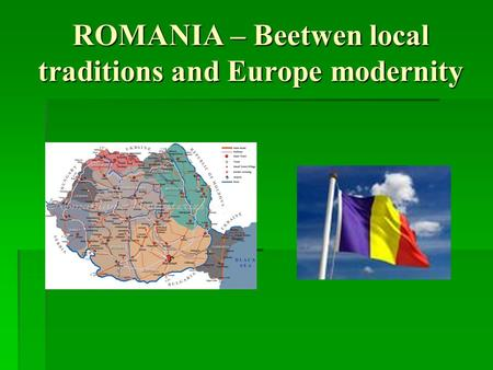 ROMANIA – Beetwen local traditions and Europe modernity.