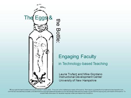 Engaging Faculty in Technology-based Teaching The Eggs & the Bottle: Laurie Trufant and Mike Giordano Instructional Development Center University of New.