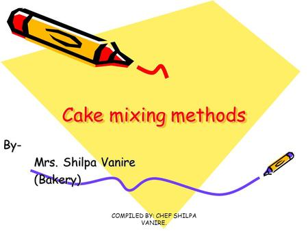 COMPILED BY: CHEF SHILPA VANIRE. Cake mixing methods Cake mixing methods By- Mrs. Shilpa Vanire Mrs. Shilpa Vanire(Bakery)