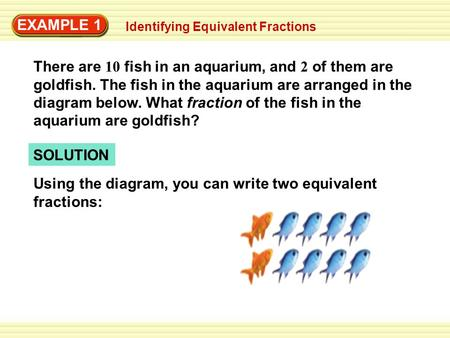 EXAMPLE 1 There are 10 fish in an aquarium, and 2 of them are goldfish. The fish in the aquarium are arranged in the diagram below. What fraction of the.