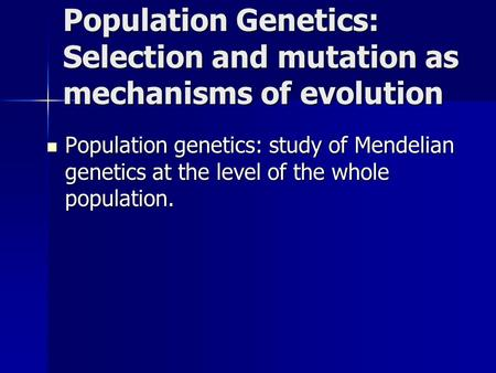 Population Genetics: Selection and mutation as mechanisms of evolution Population genetics: study of Mendelian genetics at the level of the whole population.