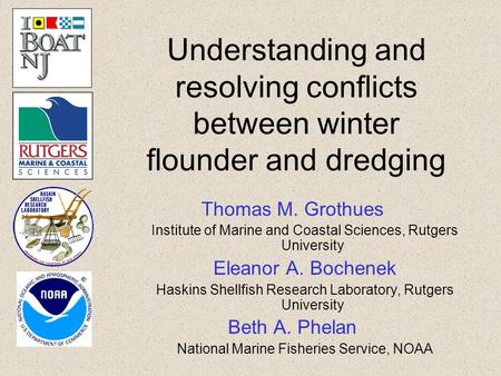 Understanding and resolving conflicts between winter flounder and dredging Thomas M. Grothues Institute of Marine and Coastal Sciences, Rutgers University.