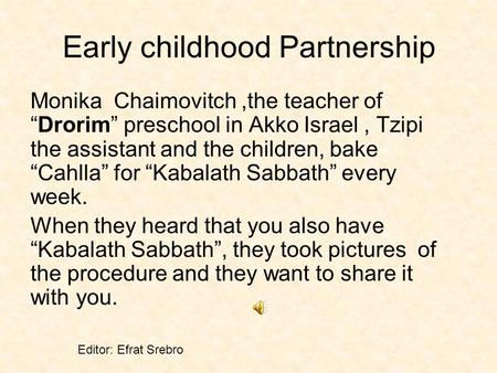 Early childhood Partnership Monika Chaimovitch,the teacher ofDrorim preschool in Akko Israel, Tzipi the assistant and the children, bake Cahlla for Kabalath.