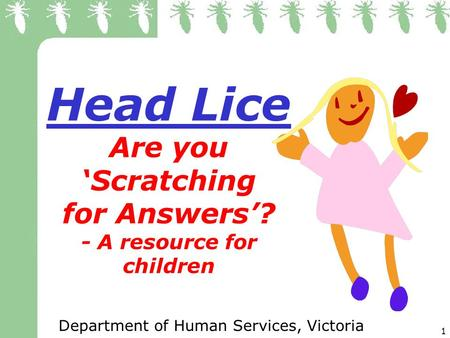 1 Head Lice Are you Scratching for Answers? - A resource for children Department of Human Services, Victoria.