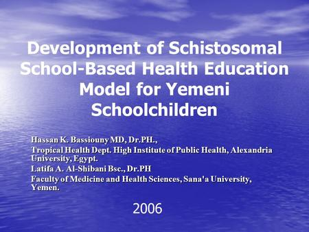 Development of Schistosomal School-Based Health Education Model for Yemeni Schoolchildren Hassan K. Bassiouny MD, Dr.PH., Tropical Health Dept. High Institute.