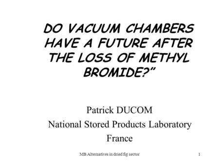 MB Alternatives in dried fig sector1 DO VACUUM CHAMBERS HAVE A FUTURE AFTER THE LOSS OF METHYL BROMIDE? Patrick DUCOM National Stored Products Laboratory.