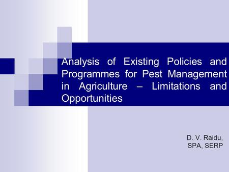 Analysis of Existing Policies and Programmes for Pest Management in Agriculture – Limitations and Opportunities D. V. Raidu, SPA, SERP.