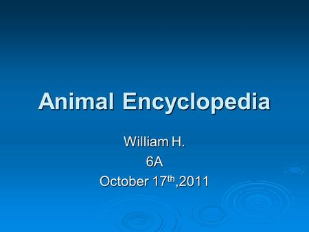 Animal Encyclopedia William H. 6A October 17 th,2011.
