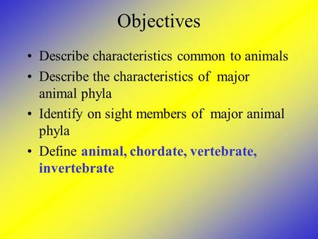 Objectives Describe characteristics common to animals Describe the characteristics of major animal phyla Identify on sight members of major animal phyla.