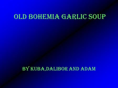 OLD BOHEMIA GARLIC SOUP BY Kuba,Dalibor and adam.