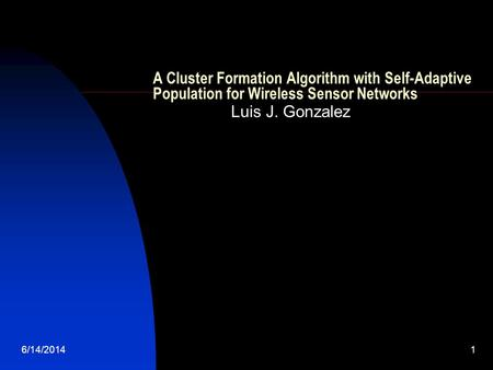 6/14/20141 A Cluster Formation Algorithm with Self-Adaptive Population for Wireless Sensor Networks Luis J. Gonzalez.