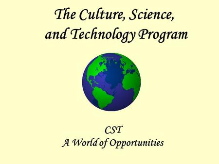 The Culture, Science, and Technology Program CST A World of Opportunities.