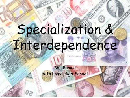 Specialization & Interdependence Ms. Ramos Alta Loma High School.