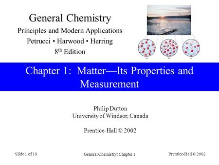 Prentice-Hall © 2002 General Chemistry: Chapter 1 Slide 1 of 19 Philip Dutton University of Windsor, Canada Prentice-Hall © 2002 Chapter 1: MatterIts Properties.