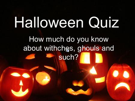 How much do you know about withches, ghouls and such?