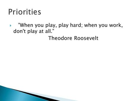 When you play, play hard; when you work, don't play at all. Theodore Roosevelt.
