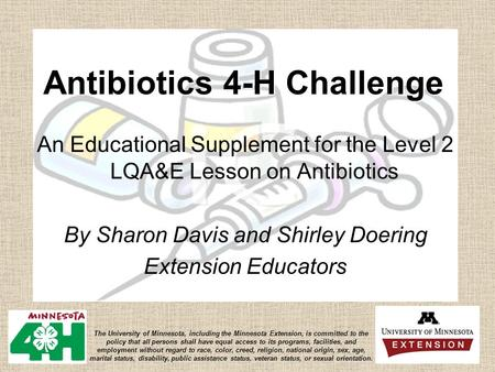 Antibiotics 4-H Challenge An Educational Supplement for the Level 2 LQA&E Lesson on Antibiotics By Sharon Davis and Shirley Doering Extension Educators.