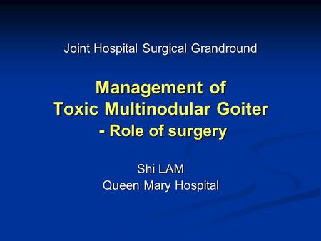Management of Toxic Multinodular Goiter - Role of surgery Shi LAM Queen Mary Hospital Joint Hospital Surgical Grandround.
