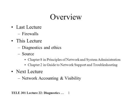 TELE 301 Lecture 22: Diagnostics … 1 Overview Last Lecture –Firewalls This Lecture –Diagnostics and ethics –Source Chapter 8 in Principles of Network and.