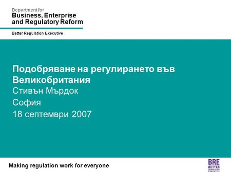 Better Regulation Executive Making regulation work for everyone Department for Business, Enterprise and Regulatory Reform Подобряване на регулирането във.