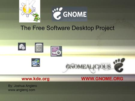 The Free Software Desktop Project WWW.GNOME.ORG By: Joshua Anglero www.angleroj.com www.kde.org.