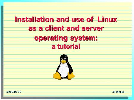 Installation and use of Linux as a client and server operating system: a tutorial AMCIS 99Al Bento.