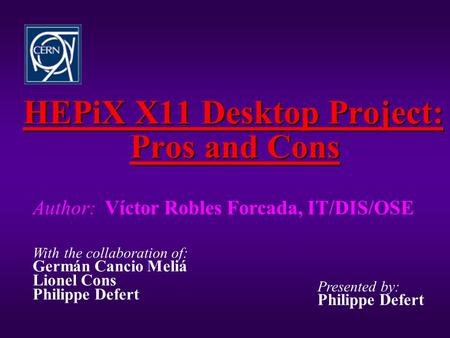 HEPiX X11 Desktop Project: Pros and Cons Author: Víctor Robles Forcada, IT/DIS/OSE With the collaboration of: Germán Cancio Meliá Lionel Cons Philippe.