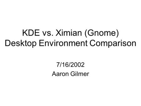KDE vs. Ximian (Gnome) Desktop Environment Comparison 7/16/2002 Aaron Gilmer.