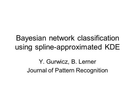Bayesian network classification using spline-approximated KDE Y. Gurwicz, B. Lerner Journal of Pattern Recognition.