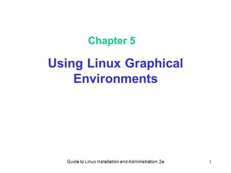 Guide to Linux Installation and Administration, 2e1 Chapter 5 Using Linux Graphical Environments.