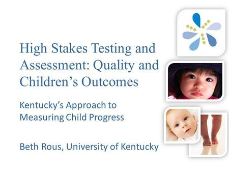 High Stakes Testing and Assessment: Quality and Children's Outcomes Kentucky's Approach to Measuring Child Progress Beth Rous, University of Kentucky.