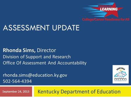 ASSESSMENT UPDATE Rhonda Sims, Director Division of Support and Research Office Of Assessment And Accountability 502-564-4394.