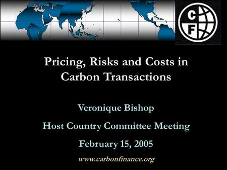Pricing, Risks and Costs in Carbon Transactions Veronique Bishop Host Country Committee Meeting February 15, 2005 www.carbonfinance.org.
