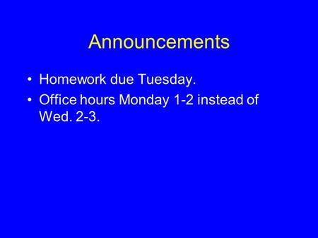 Announcements •Homework due Tuesday. •Office hours Monday 1-2 instead of Wed. 2-3.