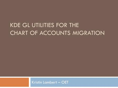 KDE GL UTILITIES FOR THE CHART OF ACCOUNTS MIGRATION Kristin Lambert – OET.