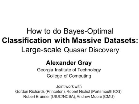 How to do Bayes-Optimal Classification with Massive Datasets: Large-scale Quasar Discovery Alexander Gray Georgia Institute of Technology College of Computing.