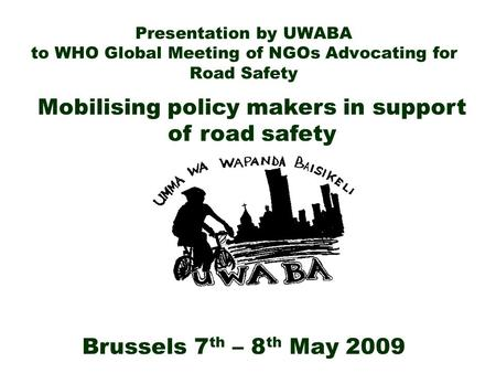 Presentation by UWABA to WHO Global Meeting of NGOs Advocating for Road Safety Brussels 7 th – 8 th May 2009 Mobilising policy makers in support of road.
