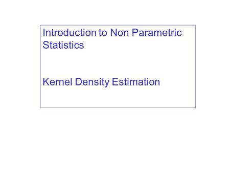 Introduction to Non Parametric Statistics Kernel Density Estimation.