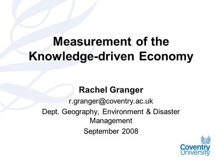 Measurement of the Knowledge-driven Economy Rachel Granger Dept. Geography, Environment & Disaster Management September 2008.