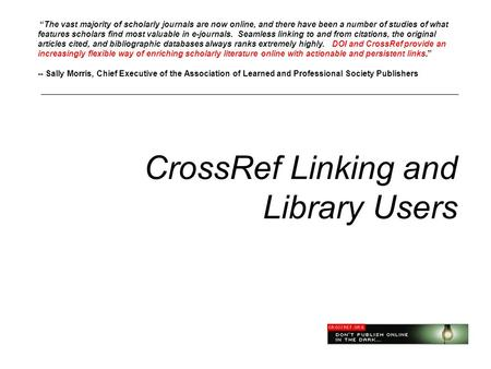 "CrossRef Linking and Library Users ""The vast majority of scholarly journals are now online, and there have been a number of studies of what features scholars."